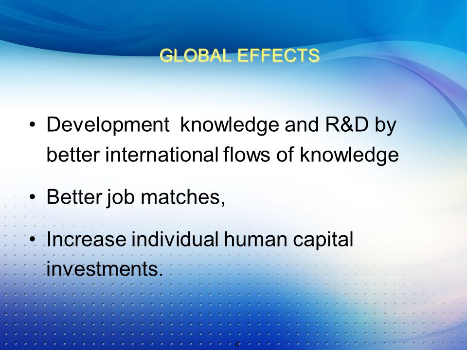 GLOBAL EFFECTS Development knowledge and R&D by better international flows of knowledge Better job matches, Increase individual human capital investments.