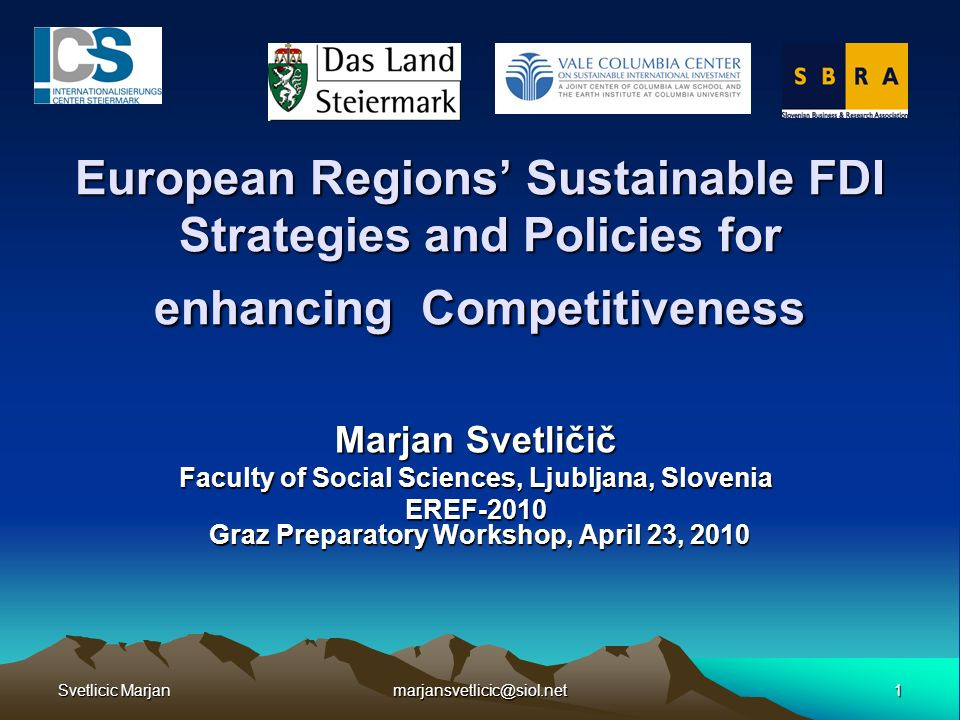Svetlicic Marjan 1marjansvetlicic@siol.net European Regions Sustainable FDI Strategies and Policies for enhancing Competitiveness Marjan Svetličič Faculty of Social Sciences, Ljubljana, Slovenia EREF-2010 Graz Preparatory Workshop, April 23, 2010