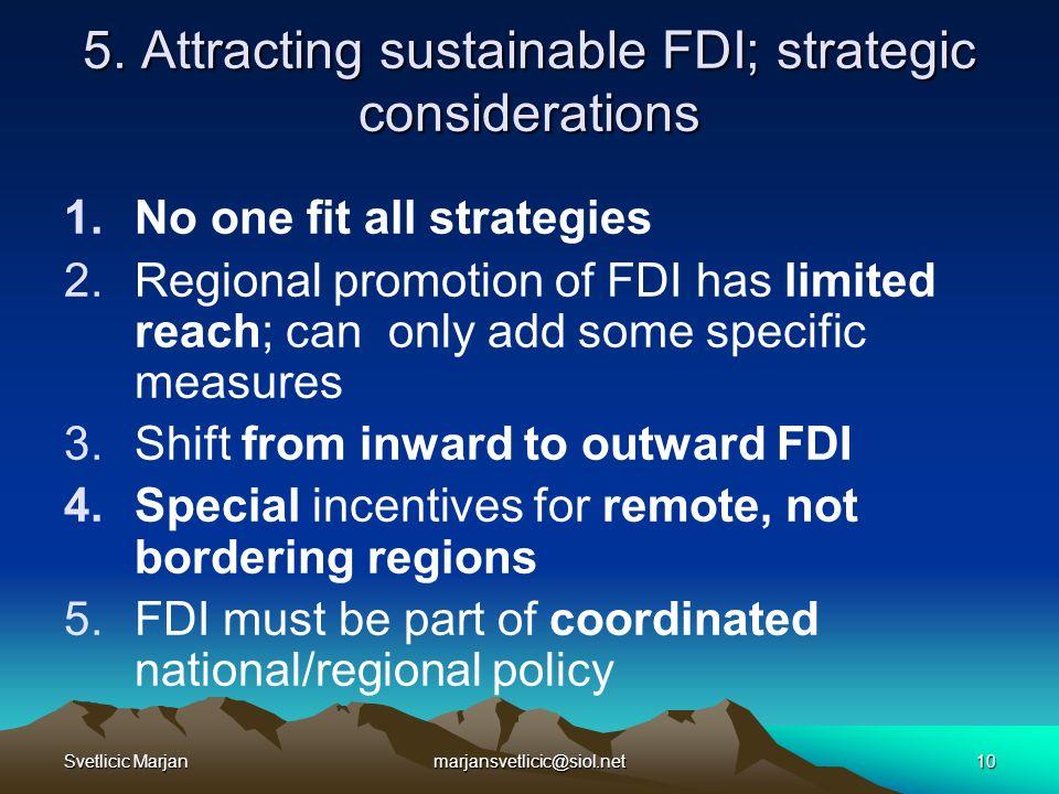 Svetlicic Marjanmarjansvetlicic@siol.net10 5. Attracting sustainable FDI; strategic considerations 1.No one fit all strategies 2.Regional promotion of