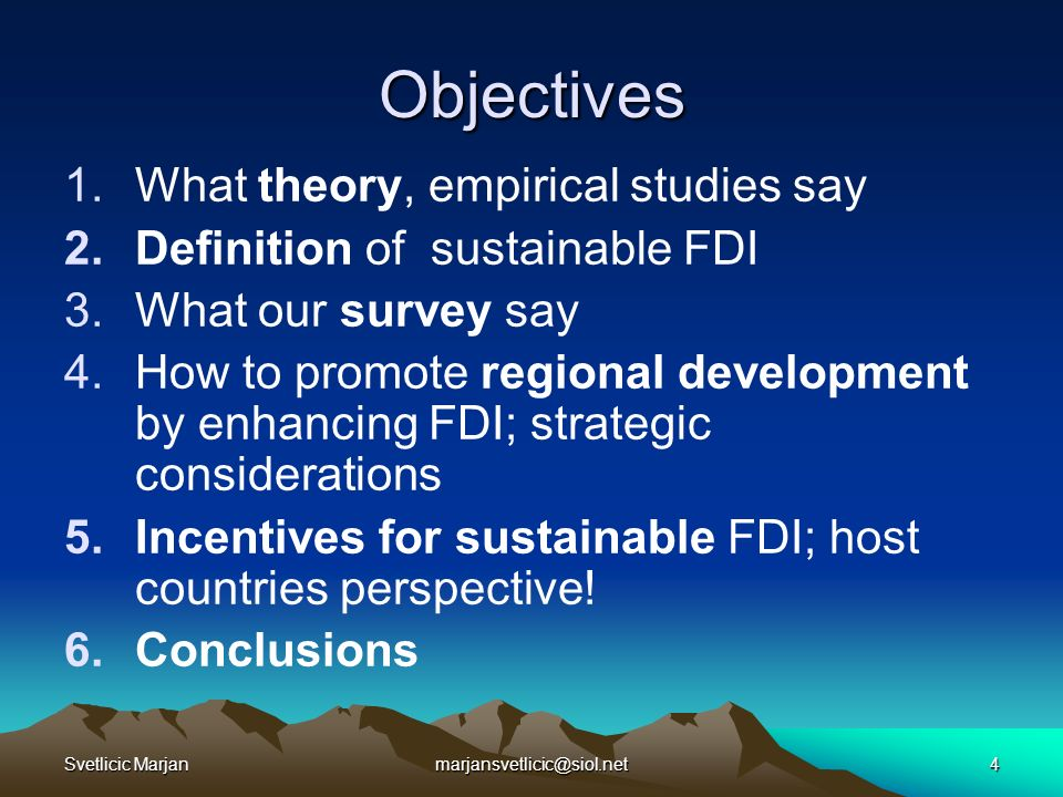 Svetlicic Marjanmarjansvetlicic@siol.net4 Objectives 1.What theory, empirical studies say 2.Definition of sustainable FDI 3.What our survey say 4.How to promote regional development by enhancing FDI; strategic considerations 5.Incentives for sustainable FDI; host countries perspective.