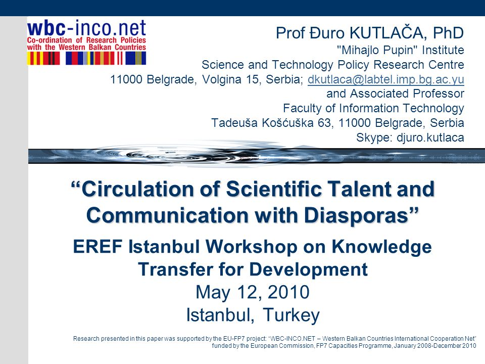Circulation of Scientific Talent and Communication with Diasporas Circulation of Scientific Talent and Communication with Diasporas EREF Istanbul Workshop on Knowledge Transfer for Development May 12, 2010 Istanbul, Turkey Prof Đuro KUTLAČA, PhD Mihajlo Pupin Institute Science and Technology Policy Research Centre 11000 Belgrade, Volgina 15, Serbia; dkutlaca@labtel.imp.bg.ac.yudkutlaca@labtel.imp.bg.ac.yu and Associated Professor Faculty of Information Technology Tadeuša Košćuška 63, 11000 Belgrade, Serbia Skype: djuro.kutlaca Research presented in this paper was supported by the EU-FP7 project: WBC-INCO.NET – Western Balkan Countries International Cooperation Net funded by the European Commission, FP7 Capacities Programme, January 2008-December 2010