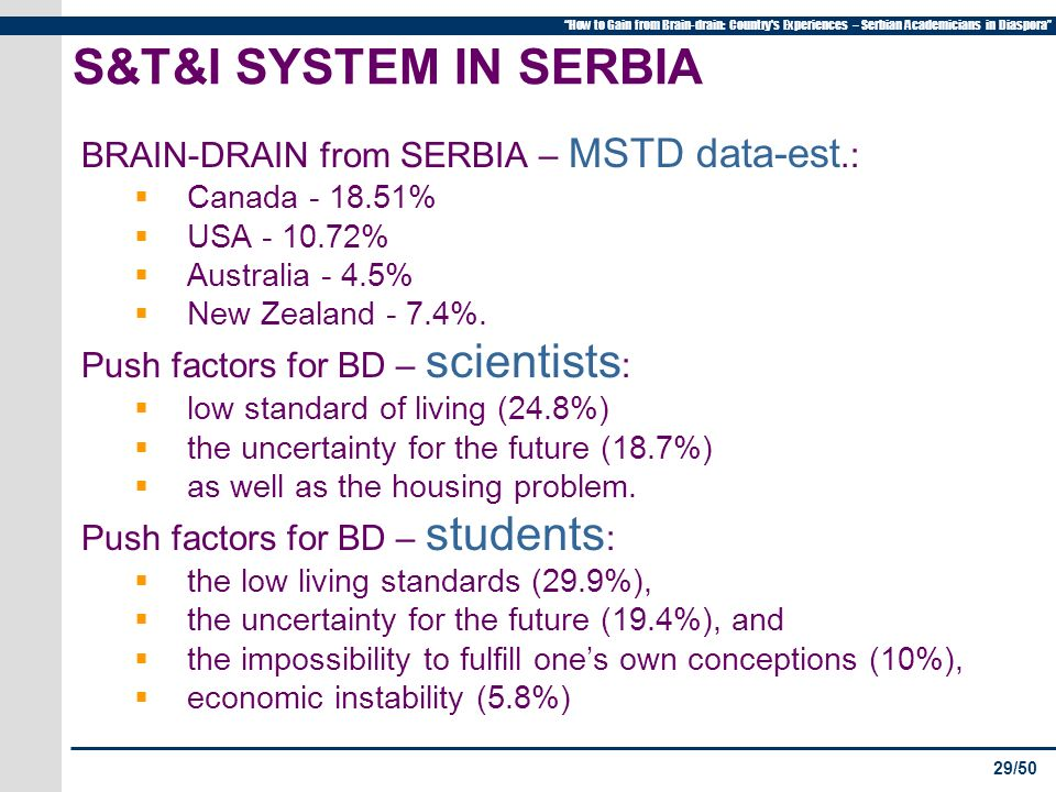 29/50 How to Gain from Brain-drain: Country s Experiences – Serbian Academicians in Diaspora S&T&I SYSTEM IN SERBIA BRAIN-DRAIN from SERBIA – MSTD data-est.: Canada - 18.51% USA - 10.72% Australia - 4.5% New Zealand - 7.4%.