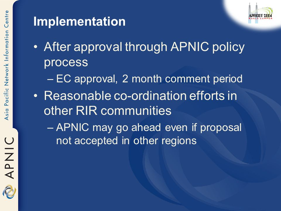 Implementation After approval through APNIC policy process –EC approval, 2 month comment period Reasonable co-ordination efforts in other RIR communities –APNIC may go ahead even if proposal not accepted in other regions