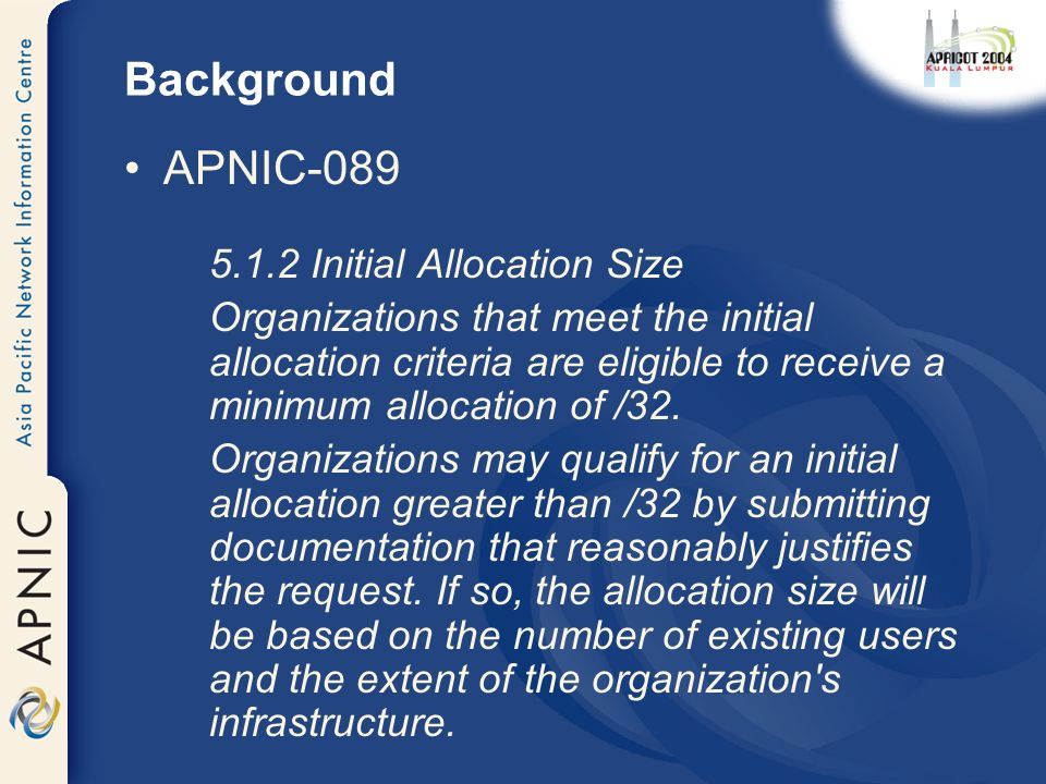 Background APNIC Initial Allocation Size Organizations that meet the initial allocation criteria are eligible to receive a minimum allocation of /32.