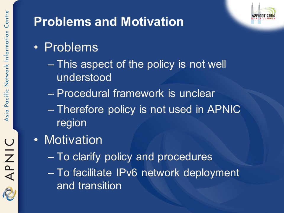 Problems and Motivation Problems –This aspect of the policy is not well understood –Procedural framework is unclear –Therefore policy is not used in APNIC region Motivation –To clarify policy and procedures –To facilitate IPv6 network deployment and transition