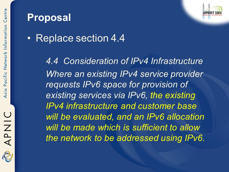 Proposal Replace section Consideration of IPv4 Infrastructure Where an existing IPv4 service provider requests IPv6 space for provision of existing services via IPv6, the existing IPv4 infrastructure and customer base will be evaluated, and an IPv6 allocation will be made which is sufficient to allow the network to be addressed using IPv6.