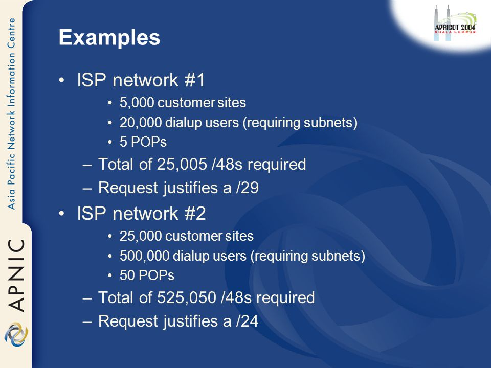 Examples ISP network #1 5,000 customer sites 20,000 dialup users (requiring subnets) 5 POPs –Total of 25,005 /48s required –Request justifies a /29 ISP network #2 25,000 customer sites 500,000 dialup users (requiring subnets) 50 POPs –Total of 525,050 /48s required –Request justifies a /24
