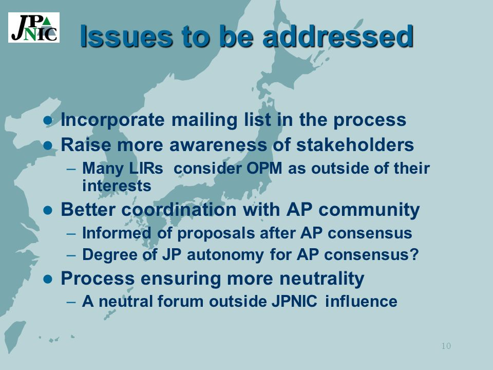 10 Issues to be addressed Incorporate mailing list in the process Raise more awareness of stakeholders –Many LIRs consider OPM as outside of their interests Better coordination with AP community –Informed of proposals after AP consensus –Degree of JP autonomy for AP consensus.