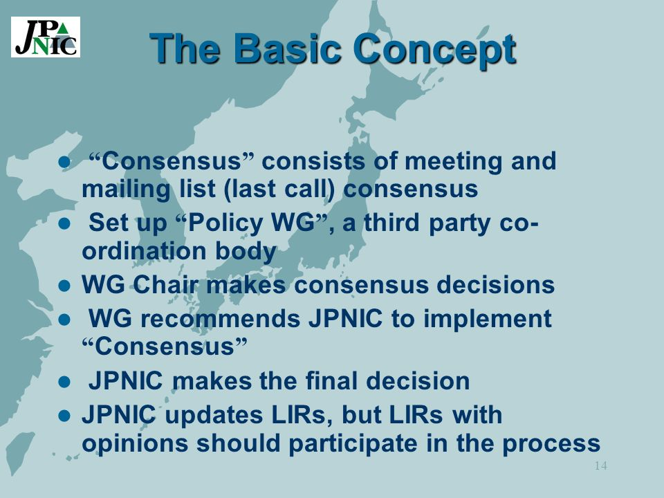 14 The Basic Concept Consensus consists of meeting and mailing list (last call) consensus Set up Policy WG, a third party co- ordination body WG Chair makes consensus decisions WG recommends JPNIC to implement Consensus JPNIC makes the final decision JPNIC updates LIRs, but LIRs with opinions should participate in the process