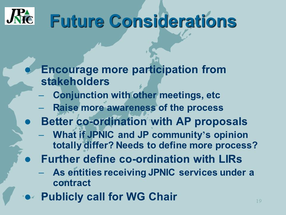 19 Future Considerations Encourage more participation from stakeholders –Conjunction with other meetings, etc –Raise more awareness of the process Better co-ordination with AP proposals –What if JPNIC and JP community s opinion totally differ.