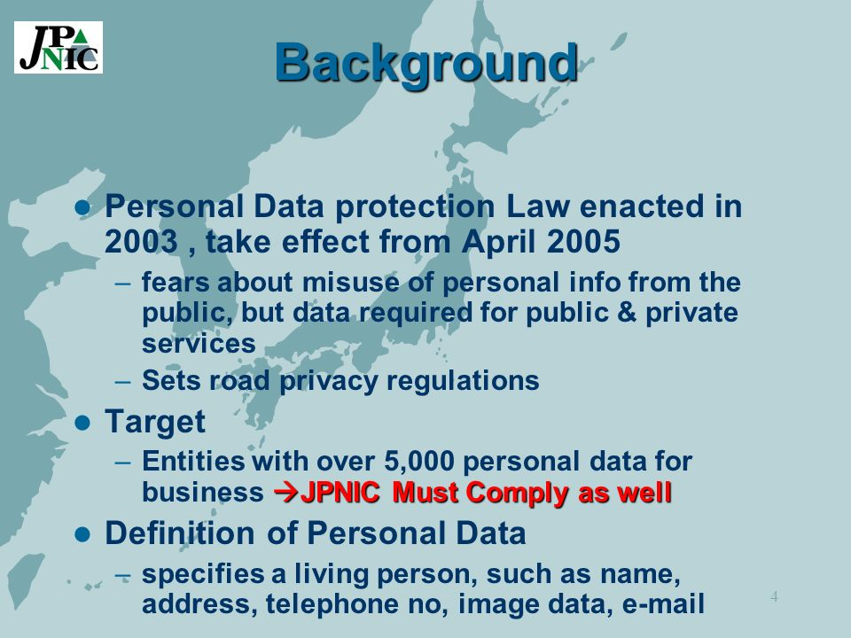 4 Background Personal Data protection Law enacted in 2003, take effect from April 2005 –fears about misuse of personal info from the public, but data required for public & private services –Sets road privacy regulations Target JPNIC Must Comply as well –Entities with over 5,000 personal data for business JPNIC Must Comply as well Definition of Personal Data –specifies a living person, such as name, address, telephone no, image data, e-mail