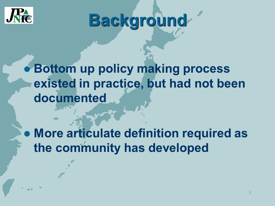 9 Background Bottom up policy making process existed in practice, but had not been documented More articulate definition required as the community has developed