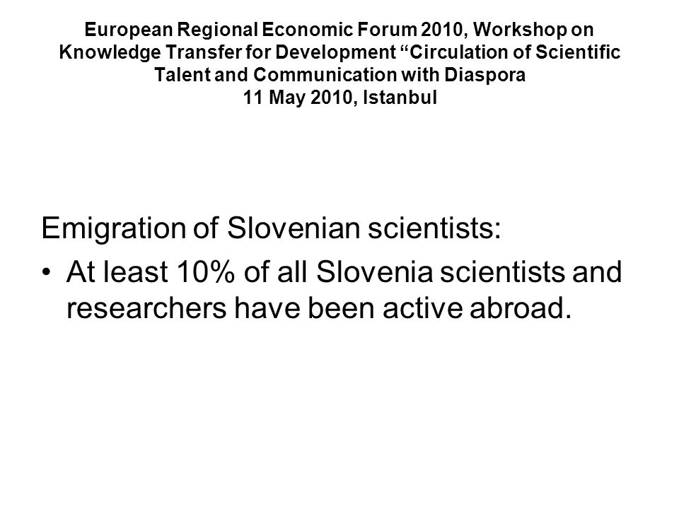 European Regional Economic Forum 2010, Workshop on Knowledge Transfer for Development Circulation of Scientific Talent and Communication with Diaspora 11 May 2010, Istanbul Emigration of Slovenian scientists: At least 10% of all Slovenia scientists and researchers have been active abroad.