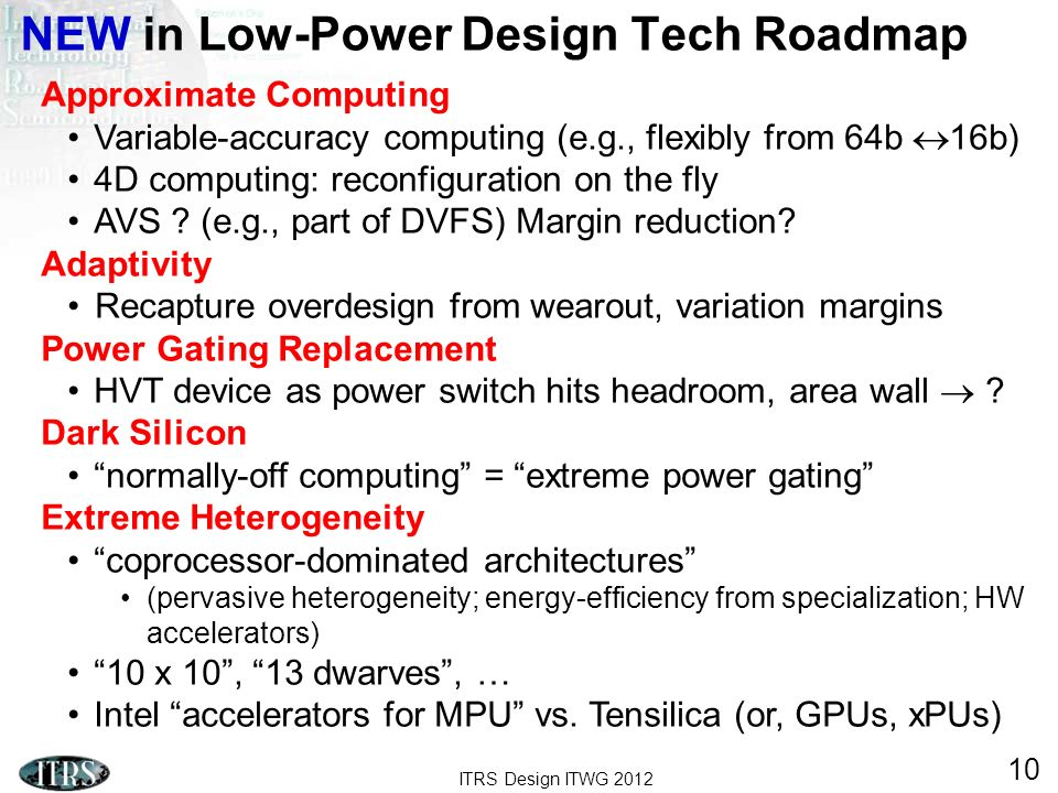 ITRS Design ITWG 2012 10 NEW in Low-Power Design Tech Roadmap Approximate Computing Variable-accuracy computing (e.g., flexibly from 64b 16b) 4D compu