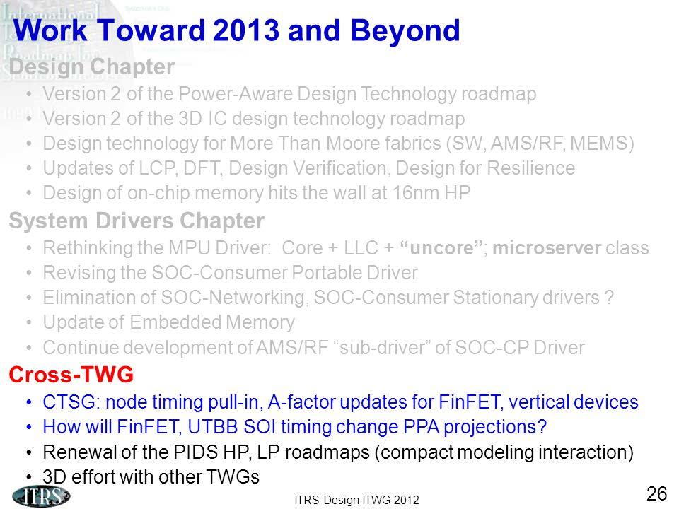 ITRS Design ITWG 2012 26 Work Toward 2013 and Beyond Design Chapter Version 2 of the Power-Aware Design Technology roadmap Version 2 of the 3D IC desi