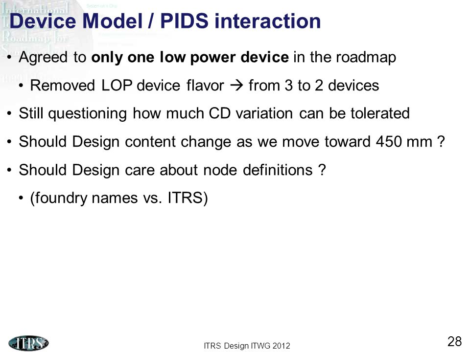 ITRS Design ITWG 2012 28 Device Model / PIDS interaction Agreed to only one low power device in the roadmap Removed LOP device flavor from 3 to 2 devi