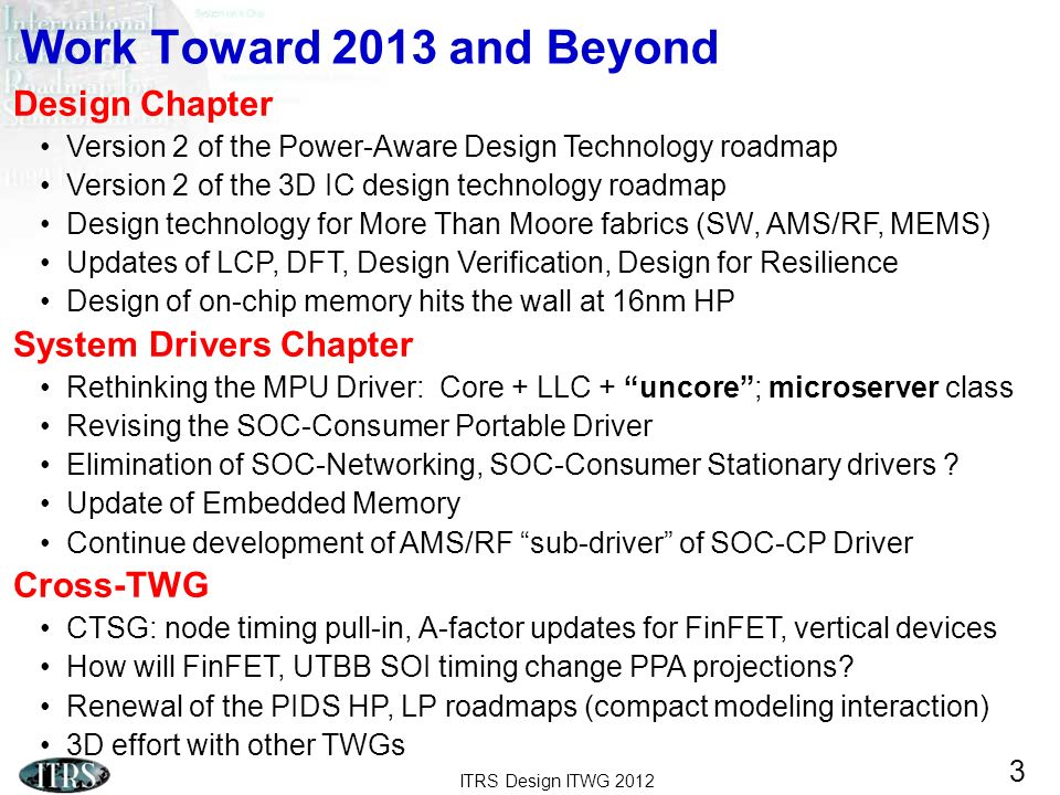 ITRS Design ITWG 2012 3 Work Toward 2013 and Beyond Design Chapter Version 2 of the Power-Aware Design Technology roadmap Version 2 of the 3D IC desig
