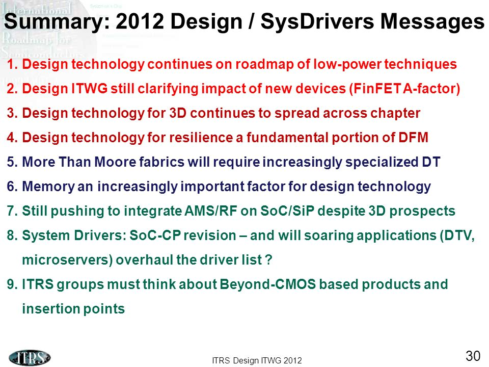 ITRS Design ITWG 2012 30 1.Design technology continues on roadmap of low-power techniques 2.Design ITWG still clarifying impact of new devices (FinFET