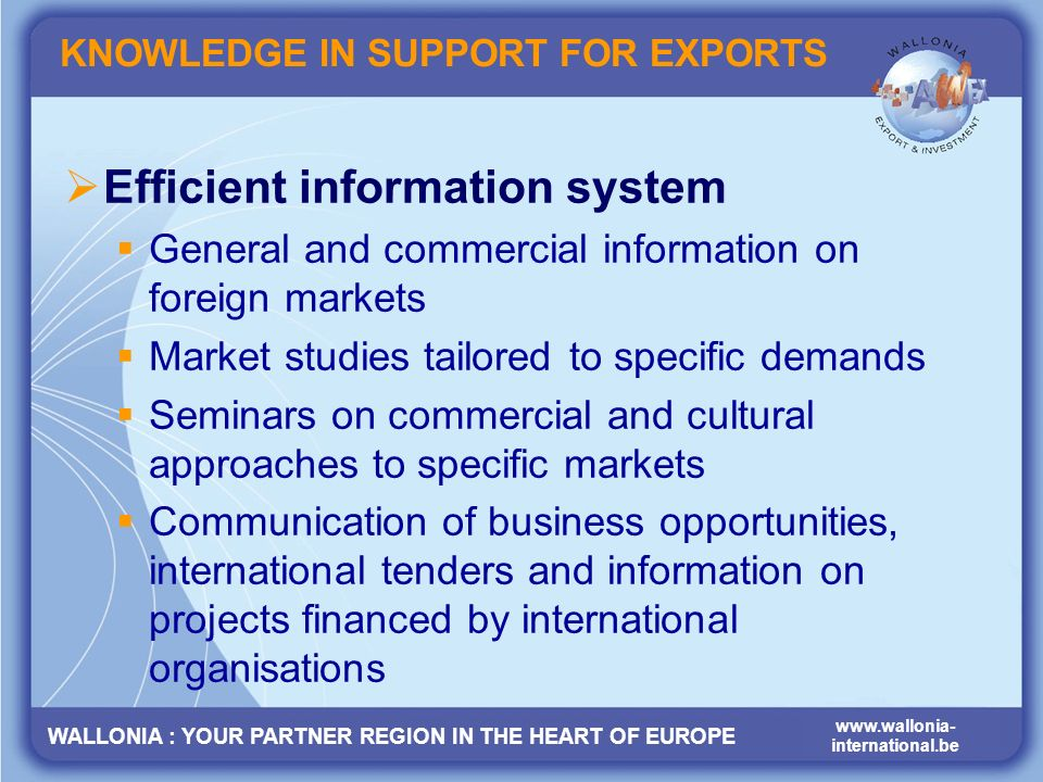 WALLONIA : YOUR PARTNER REGION IN THE HEART OF EUROPE www.wallonia- international.be KNOWLEDGE IN SUPPORT FOR EXPORTS Efficient information system General and commercial information on foreign markets Market studies tailored to specific demands Seminars on commercial and cultural approaches to specific markets Communication of business opportunities, international tenders and information on projects financed by international organisations