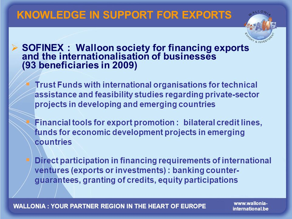 WALLONIA : YOUR PARTNER REGION IN THE HEART OF EUROPE www.wallonia- international.be KNOWLEDGE IN SUPPORT FOR EXPORTS SOFINEX : Walloon society for financing exports and the internationalisation of businesses (93 beneficiaries in 2009) Trust Funds with international organisations for technical assistance and feasibility studies regarding private-sector projects in developing and emerging countries Financial tools for export promotion : bilateral credit lines, funds for economic development projects in emerging countries Direct participation in financing requirements of international ventures (exports or investments) : banking counter- guarantees, granting of credits, equity participations