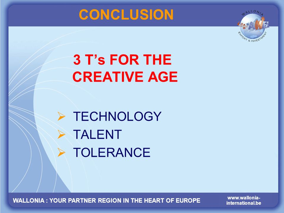WALLONIA : YOUR PARTNER REGION IN THE HEART OF EUROPE www.wallonia- international.be CONCLUSION 3 Ts FOR THE CREATIVE AGE TECHNOLOGY TALENT TOLERANCE