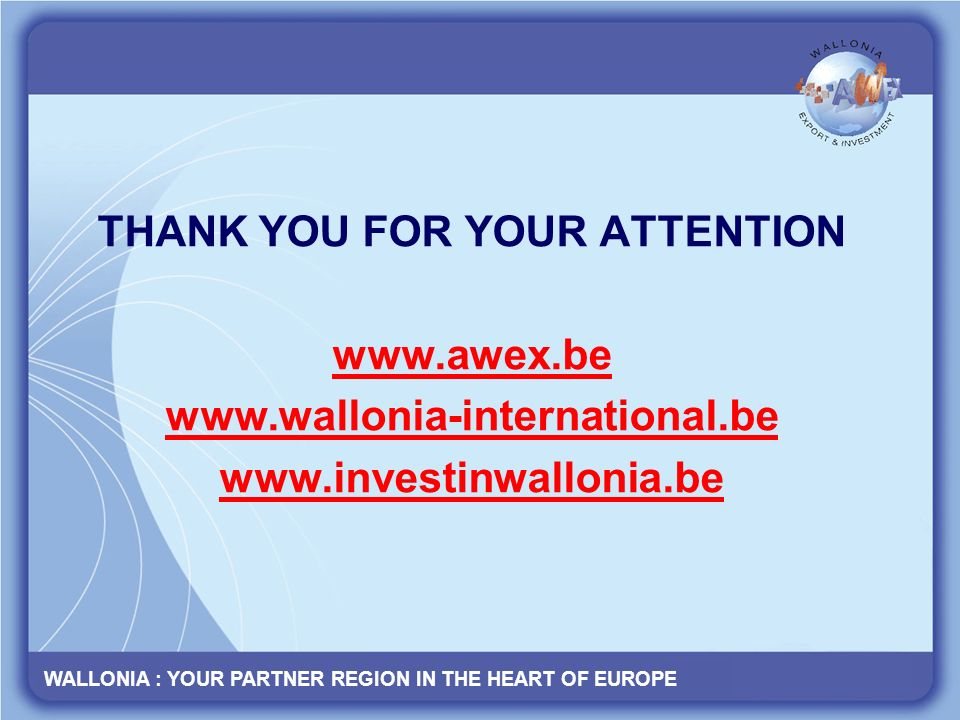 WALLONIA : YOUR PARTNER REGION IN THE HEART OF EUROPE www.wallonia- international.be THANK YOU FOR YOUR ATTENTION www.awex.be www.wallonia-international.be www.investinwallonia.be WALLONIA : YOUR PARTNER REGION IN THE HEART OF EUROPE