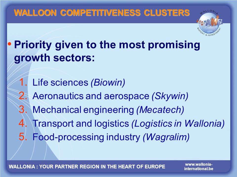 WALLONIA : YOUR PARTNER REGION IN THE HEART OF EUROPE www.wallonia- international.be www.wallonia- international.be WALLONIA : YOUR PARTNER REGION IN THE HEART OF EUROPE Priority given to the most promising growth sectors: 1.