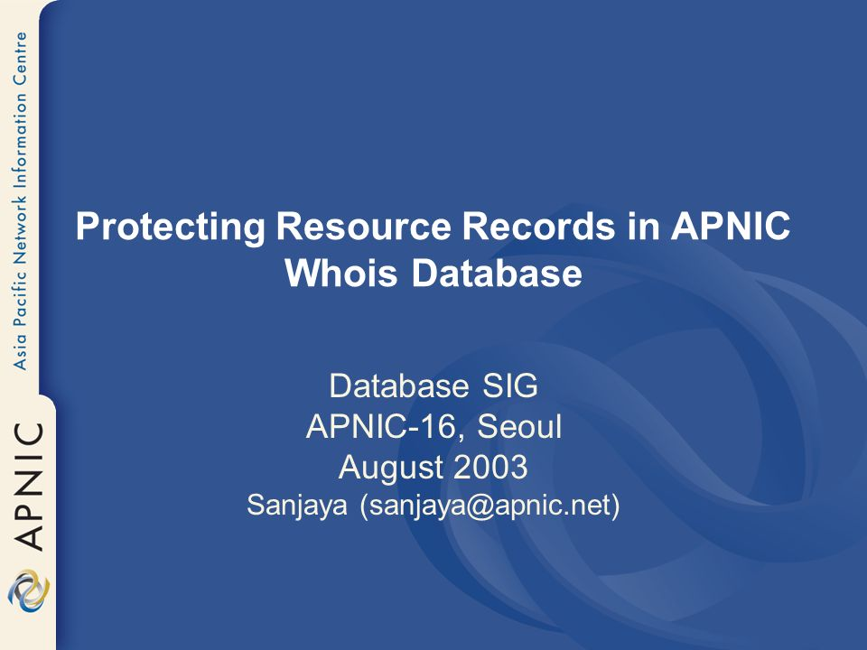 Protecting Resource Records in APNIC Whois Database Database SIG APNIC-16, Seoul August 2003 Sanjaya (sanjaya@apnic.net)