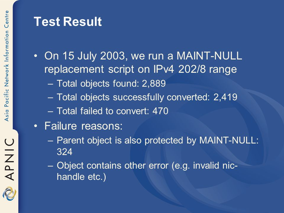 Test Result On 15 July 2003, we run a MAINT-NULL replacement script on IPv4 202/8 range –Total objects found: 2,889 –Total objects successfully converted: 2,419 –Total failed to convert: 470 Failure reasons: –Parent object is also protected by MAINT-NULL: 324 –Object contains other error (e.g.