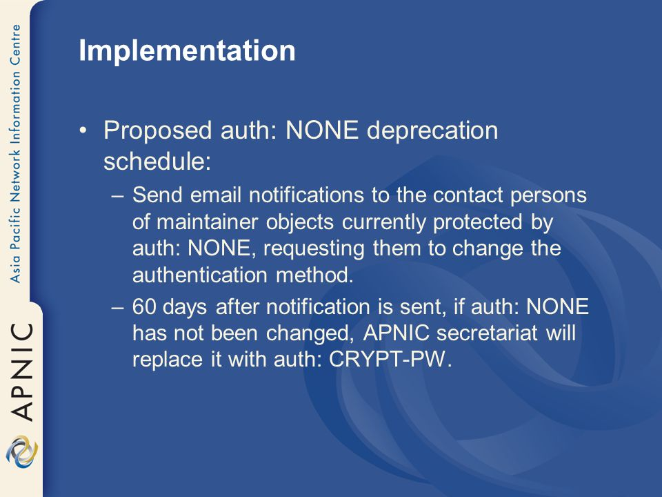 Implementation Proposed auth: NONE deprecation schedule: –Send email notifications to the contact persons of maintainer objects currently protected by auth: NONE, requesting them to change the authentication method.
