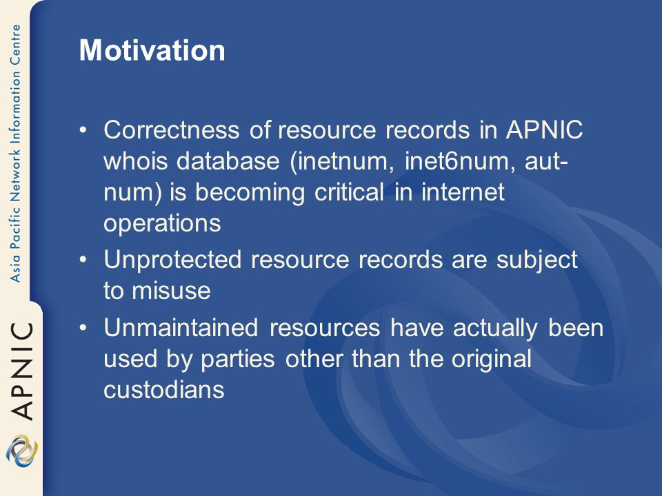 Motivation Correctness of resource records in APNIC whois database (inetnum, inet6num, aut- num) is becoming critical in internet operations Unprotect