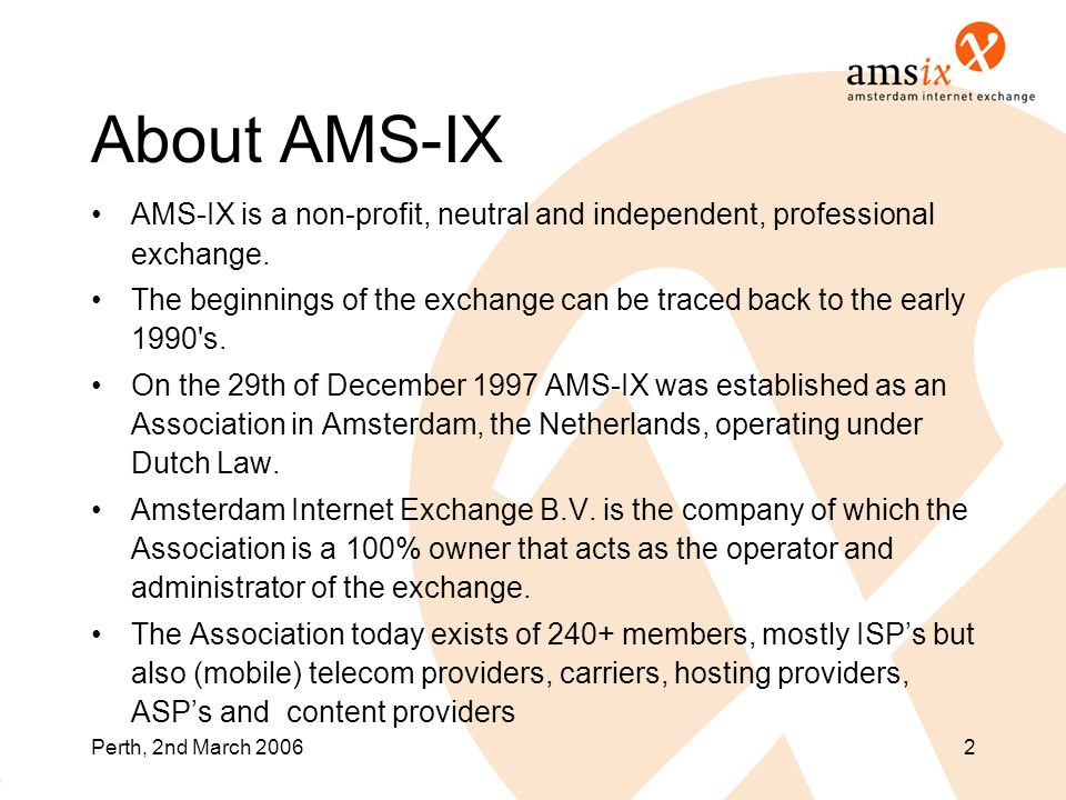 Perth, 2nd March 20062 About AMS-IX AMS-IX is a non-profit, neutral and independent, professional exchange. The beginnings of the exchange can be trac