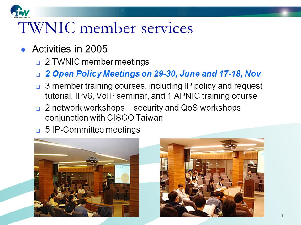3 TWNIC member services Activities in 2005 2 TWNIC member meetings 2 Open Policy Meetings on 29-30, June and 17-18, Nov 3 member training courses, including IP policy and request tutorial, IPv6, VoIP seminar, and 1 APNIC training course 2 network workshops – security and QoS workshops conjunction with CISCO Taiwan 5 IP-Committee meetings