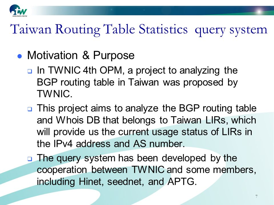 7 Taiwan Routing Table Statistics query system Motivation & Purpose In TWNIC 4th OPM, a project to analyzing the BGP routing table in Taiwan was proposed by TWNIC.