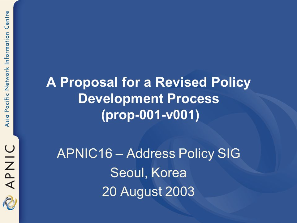A Proposal for a Revised Policy Development Process (prop-001-v001) APNIC16 – Address Policy SIG Seoul, Korea 20 August 2003