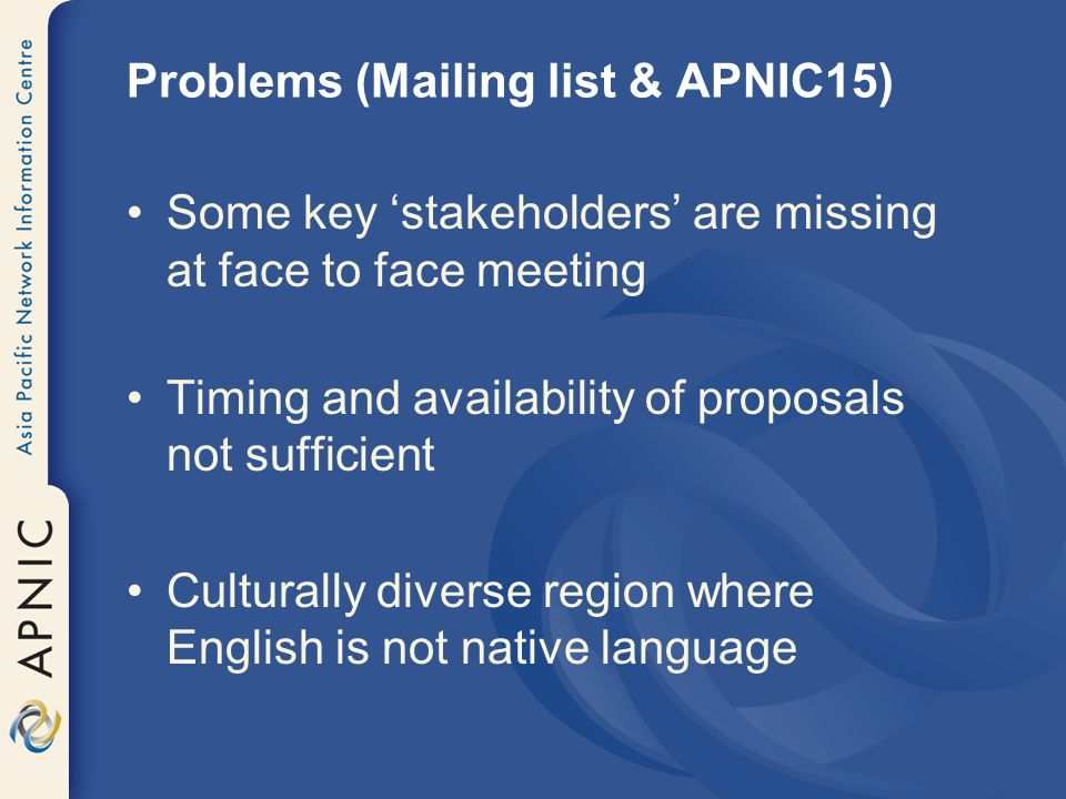 Problems (Mailing list & APNIC15) Some key stakeholders are missing at face to face meeting Timing and availability of proposals not sufficient Cultur