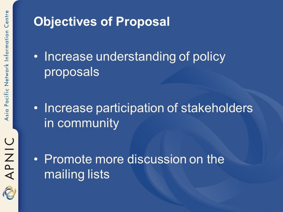 Objectives of Proposal Increase understanding of policy proposals Increase participation of stakeholders in community Promote more discussion on the m