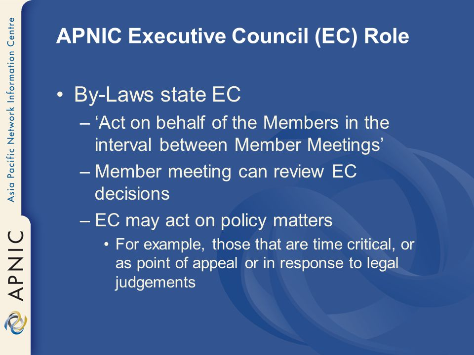 APNIC Executive Council (EC) Role By-Laws state EC –Act on behalf of the Members in the interval between Member Meetings –Member meeting can review EC