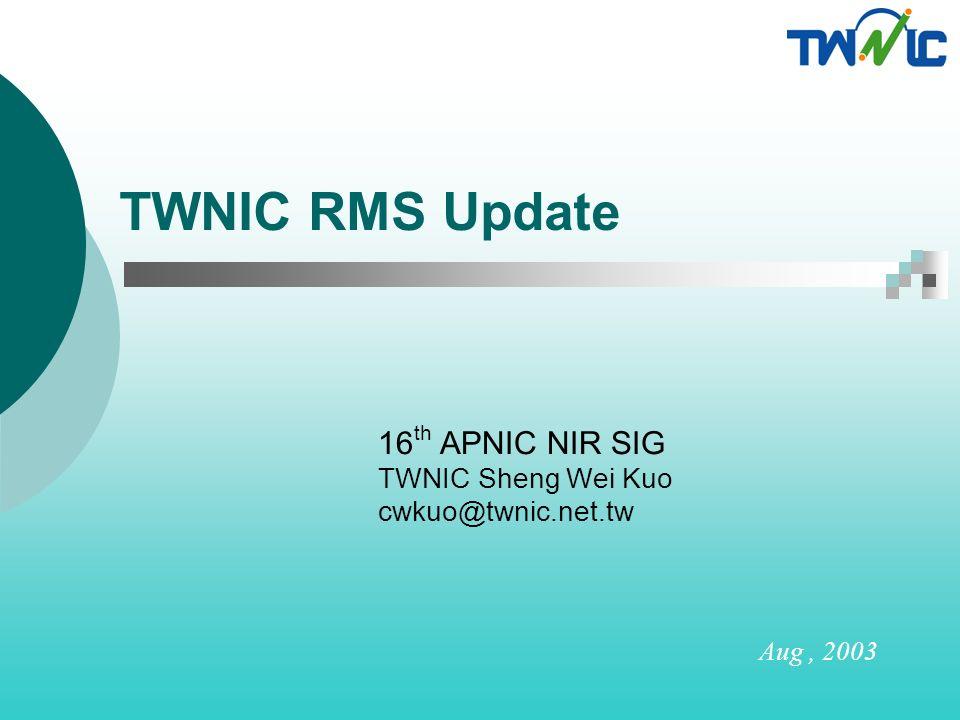 TWNIC RMS Update 16 th APNIC NIR SIG TWNIC Sheng Wei Kuo cwkuo@twnic.net.tw Aug, 2003