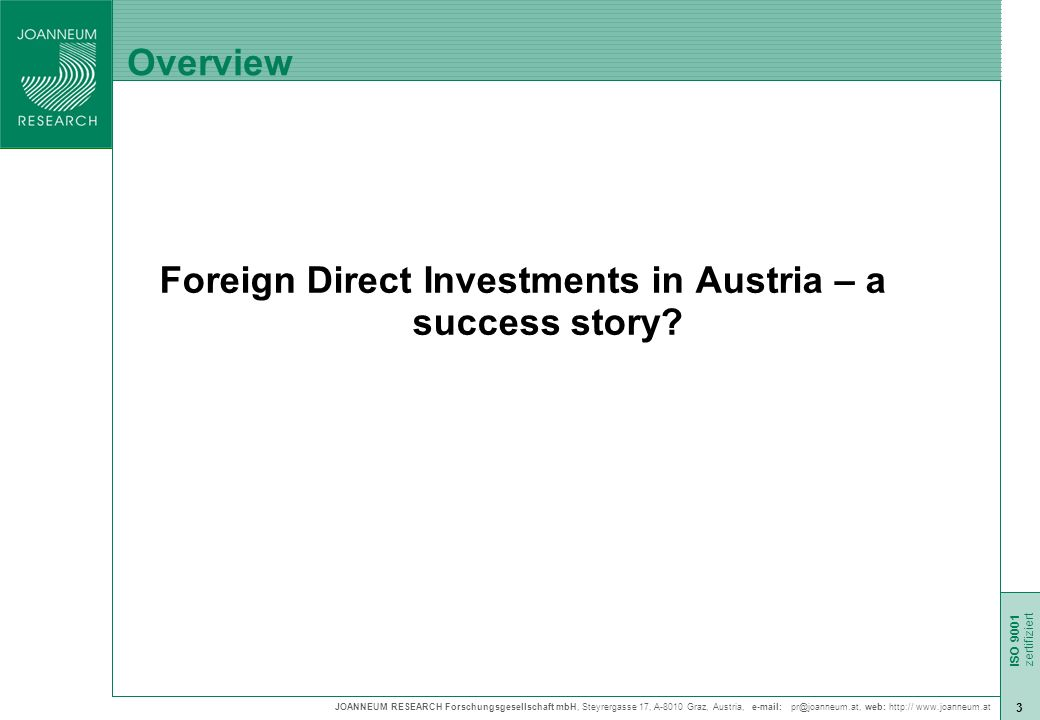 JOANNEUM RESEARCH Forschungsgesellschaft mbH, Steyrergasse 17, A-8010 Graz, Austria,   web:     ISO 9001 zert ISO 9001 zertifiziert 3 Overview Foreign Direct Investments in Austria – a success story