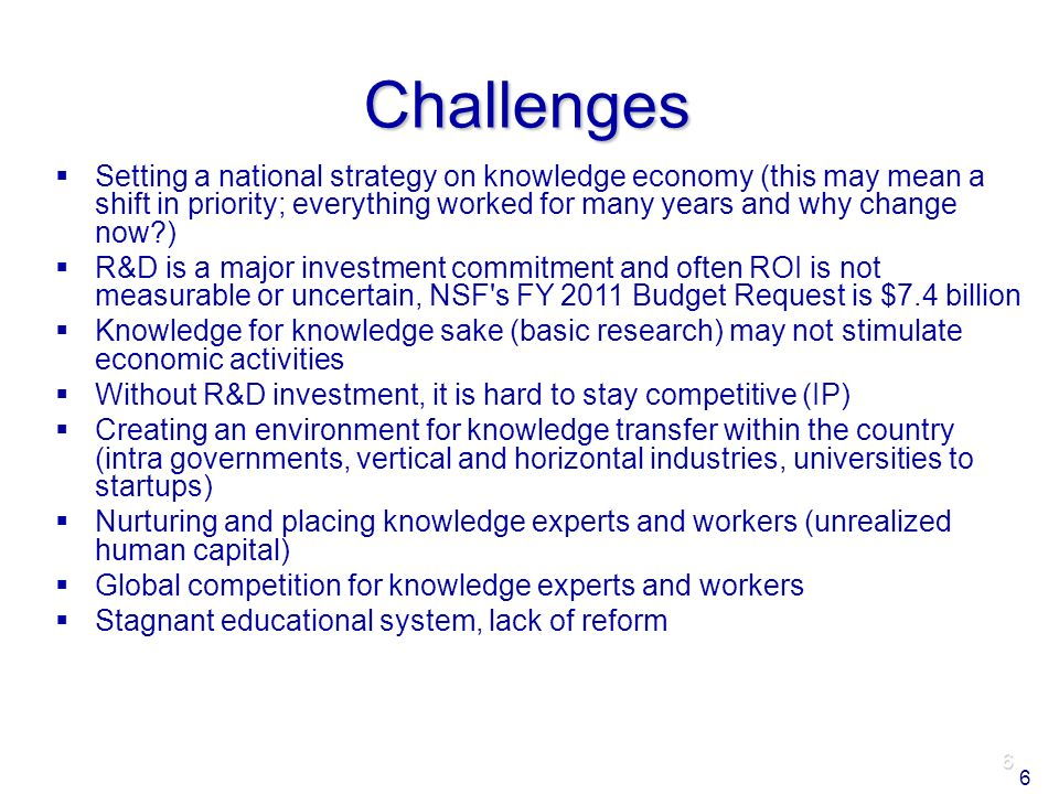 6 Challenges Setting a national strategy on knowledge economy (this may mean a shift in priority; everything worked for many years and why change now ) R&D is a major investment commitment and often ROI is not measurable or uncertain, NSF s FY 2011 Budget Request is $7.4 billion Knowledge for knowledge sake (basic research) may not stimulate economic activities Without R&D investment, it is hard to stay competitive (IP) Creating an environment for knowledge transfer within the country (intra governments, vertical and horizontal industries, universities to startups) Nurturing and placing knowledge experts and workers (unrealized human capital) Global competition for knowledge experts and workers Stagnant educational system, lack of reform 6