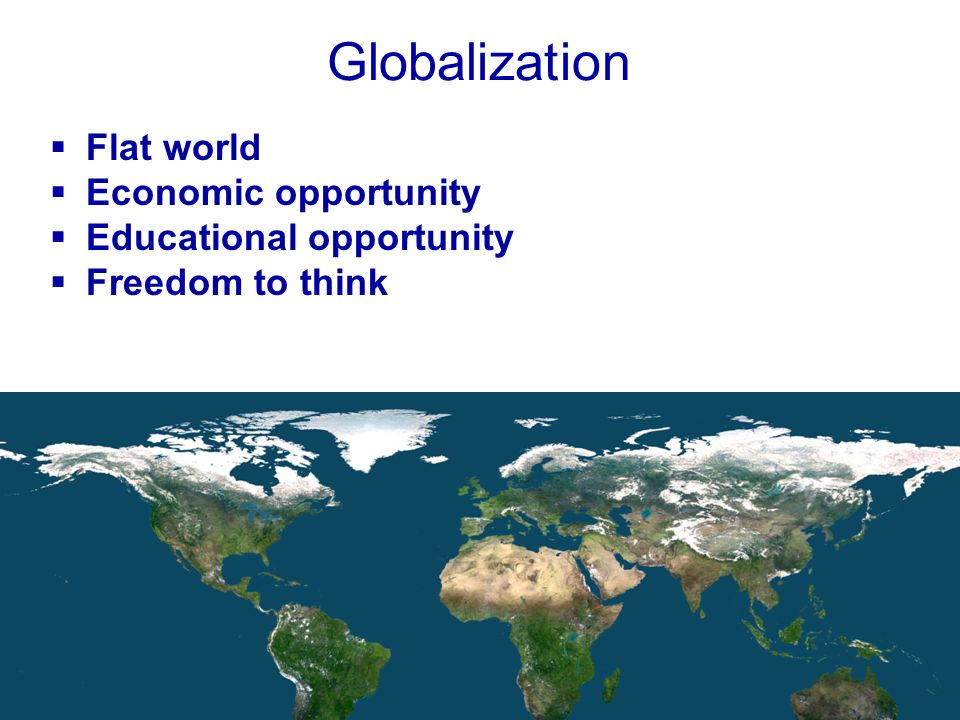 7 Globalization Flat world Economic opportunity Educational opportunity Freedom to think