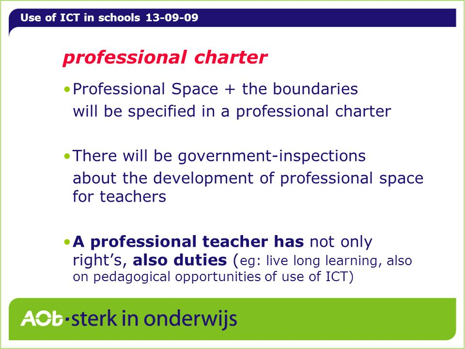 Use of ICT in schools 13-09-09 professional charter Professional Space + the boundaries will be specified in a professional charter There will be government-inspections about the development of professional space for teachers A professional teacher has not only rights, also duties ( eg: live long learning, also on pedagogical opportunities of use of ICT)
