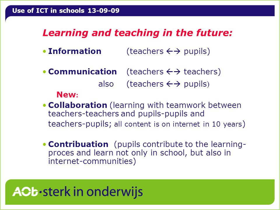 Use of ICT in schools 13-09-09 Learning and teaching in the future: Information (teachers pupils) Communication(teachers teachers) also(teachers pupil