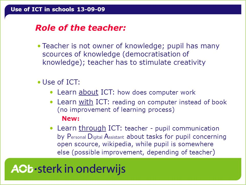 Use of ICT in schools 13-09-09 Role of the teacher: Teacher is not owner of knowledge; pupil has many scources of knowledge (democratisation of knowledge); teacher has to stimulate creativity Use of ICT: Learn about ICT: how does computer work Learn with ICT: reading on computer instead of book (no improvement of learning process) New: Learn through ICT: teacher - pupil communication by P ersonal D igital A ssistant about tasks for pupil concerning open scource, wikipedia, while pupil is somewhere else (possible improvement, depending of teacher )