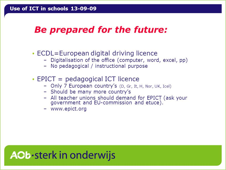Use of ICT in schools 13-09-09 Be prepared for the future: ECDL=European digital driving licence –Digitalisation of the office (computer, word, excel,