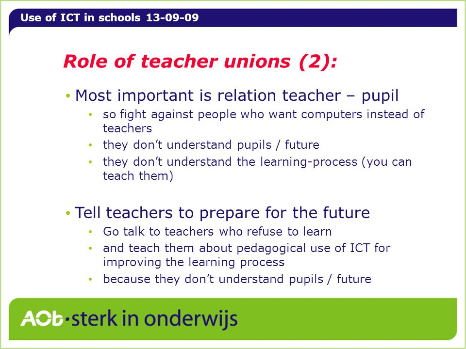 Use of ICT in schools 13-09-09 Role of teacher unions (2): Most important is relation teacher – pupil so fight against people who want computers instead of teachers they dont understand pupils / future they dont understand the learning-process (you can teach them) Tell teachers to prepare for the future Go talk to teachers who refuse to learn and teach them about pedagogical use of ICT for improving the learning process because they dont understand pupils / future