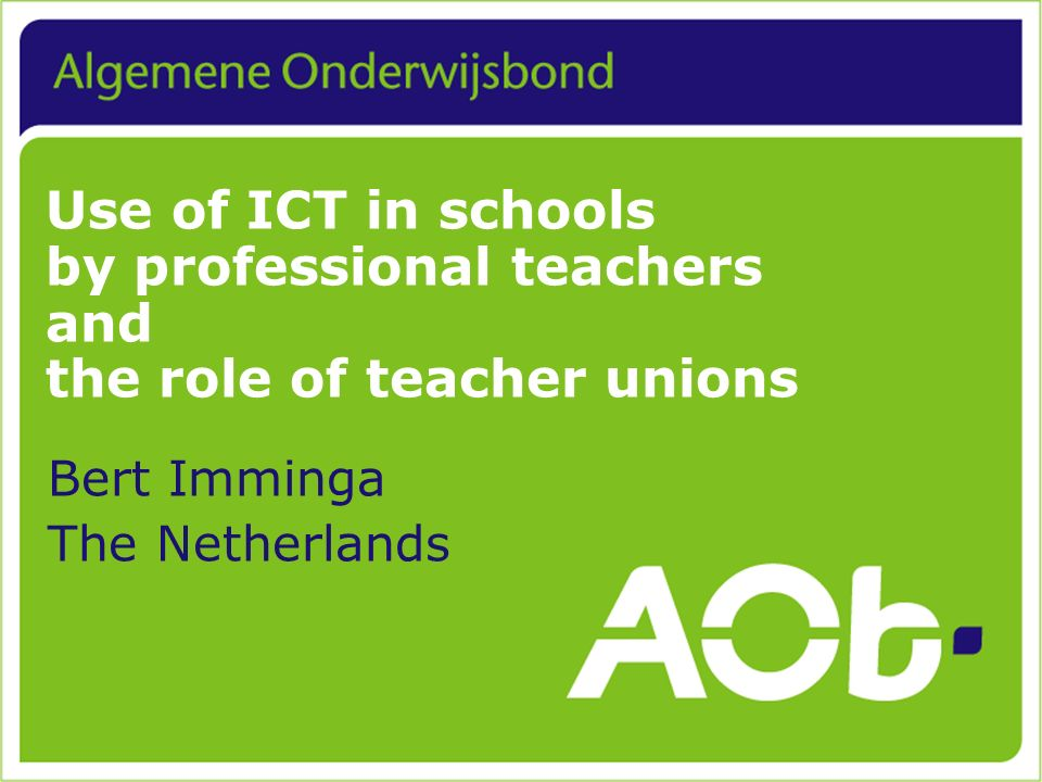 Use of ICT in schools by professional teachers and the role of teacher unions Bert Imminga The Netherlands