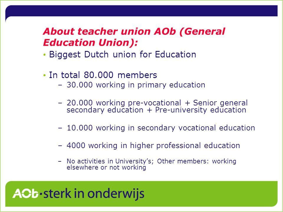 About teacher union AOb (General Education Union): Biggest Dutch union for Education In total 80.000 members –30.000 working in primary education –20.000 working pre-vocational + Senior general secondary education + Pre-university education –10.000 working in secondary vocational education –4000 working in higher professional education –No activities in Universitys; Other members: working elsewhere or not working