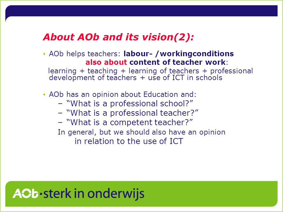 About AOb and its vision(2): AOb helps teachers: labour- /workingconditions also about content of teacher work: learning + teaching + learning of teac
